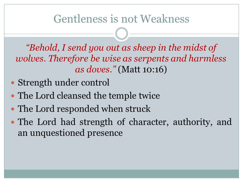 Gentleness is not Weakness Behold, I send you out as sheep in the midst of wolves.