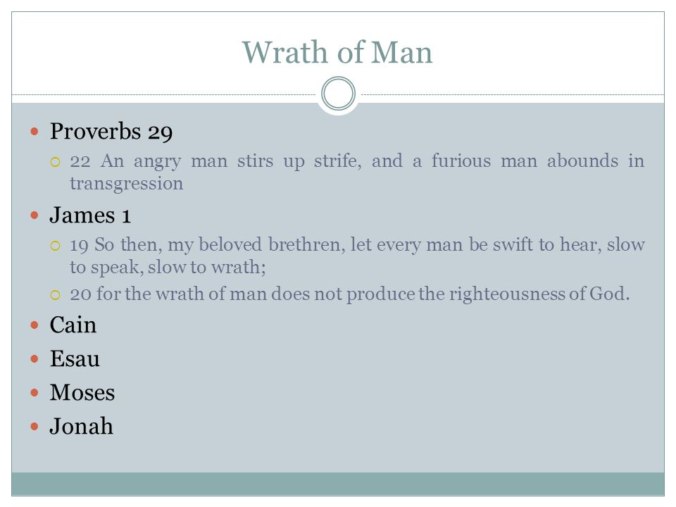 Wrath of Man Proverbs 29  22 An angry man stirs up strife, and a furious man abounds in transgression James 1  19 So then, my beloved brethren, let every man be swift to hear, slow to speak, slow to wrath;  20 for the wrath of man does not produce the righteousness of God.