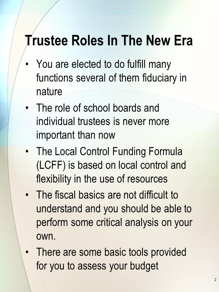 Trustee Roles In The New Era You are elected to do fulfill many functions several of them fiduciary in nature The role of school boards and individual trustees is never more important than now The Local Control Funding Formula (LCFF) is based on local control and flexibility in the use of resources The fiscal basics are not difficult to understand and you should be able to perform some critical analysis on your own.