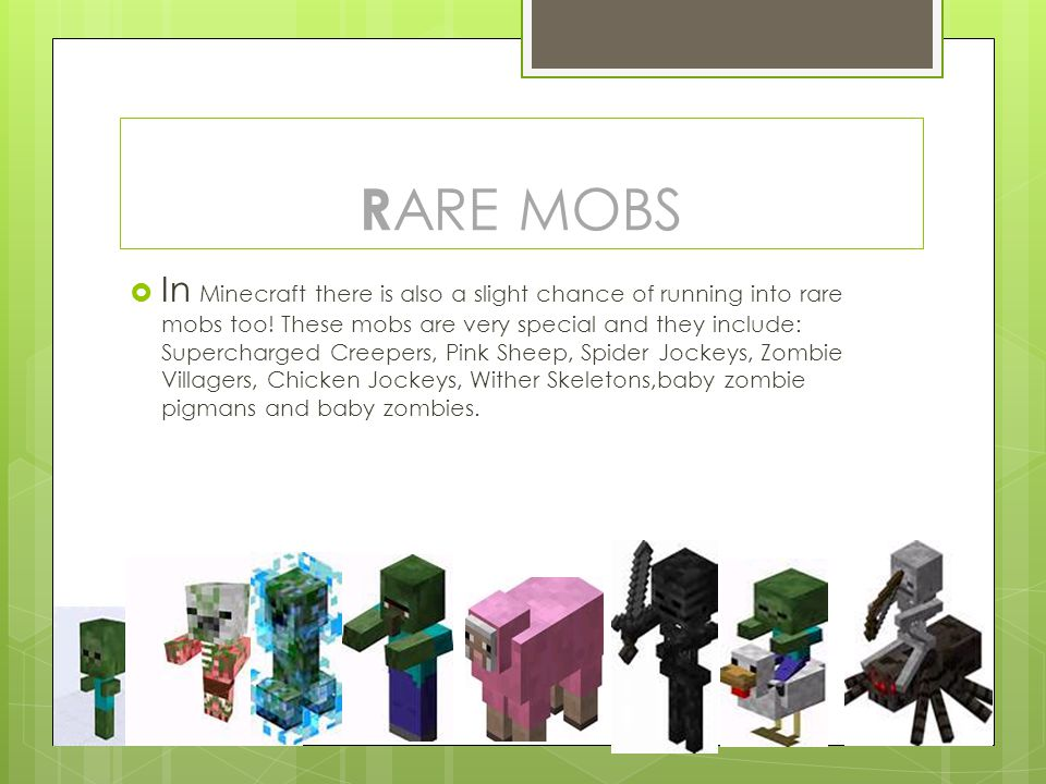  In Minecraft there is also a slight chance of running into rare mobs too! These mobs are very special and they include: Supercharged Creepers, Pink