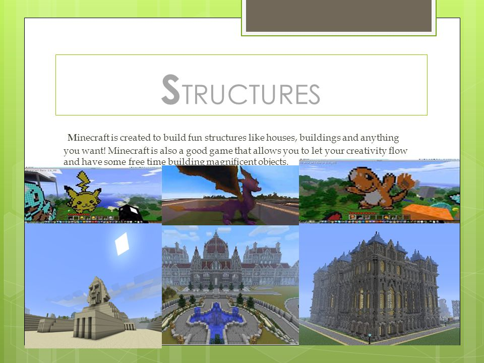 S TRUCTURES M inecraft is created to build fun structures like houses, buildings and anything you want! Minecraft is also a good game that allows you