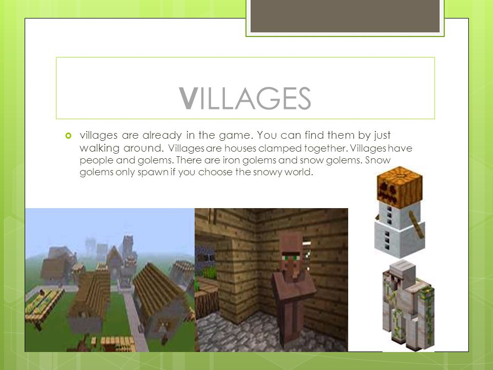 V ILLAGES  villages are already in the game. You can find them by just walking around. Villages are houses clamped together. Villages have people and