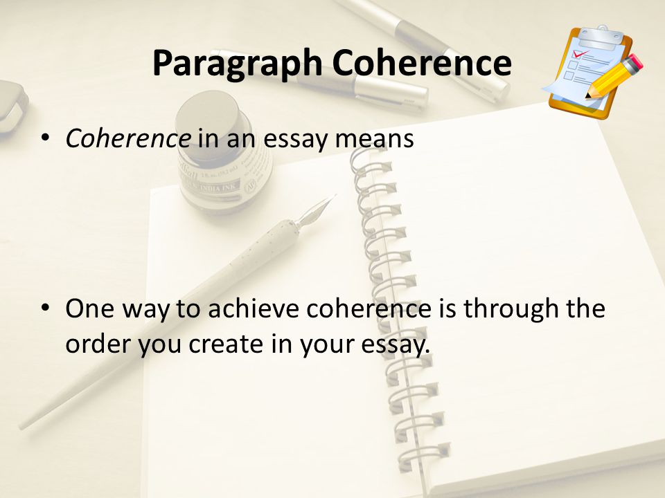 Paragraph Coherence Coherence in an essay means One way to achieve coherence is through the order you create in your essay.