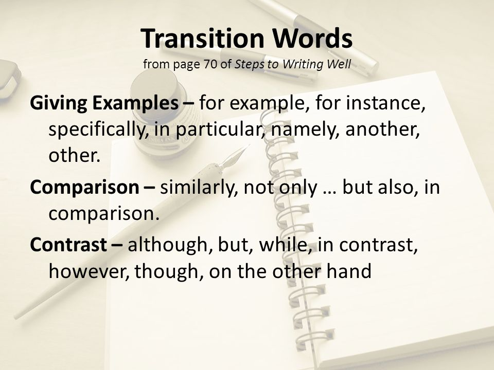 Transition Words continued from page 70 of Steps to Writing Well Sequence – first, second, third, finally, moreover, also, in addition, next, then, after, furthermore, and Results – therefore, thus, consequently, as a result