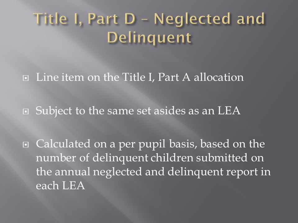  Line item on the Title I, Part A allocation  Subject to the same set asides as an LEA  Calculated on a per pupil basis, based on the number of delinquent children submitted on the annual neglected and delinquent report in each LEA