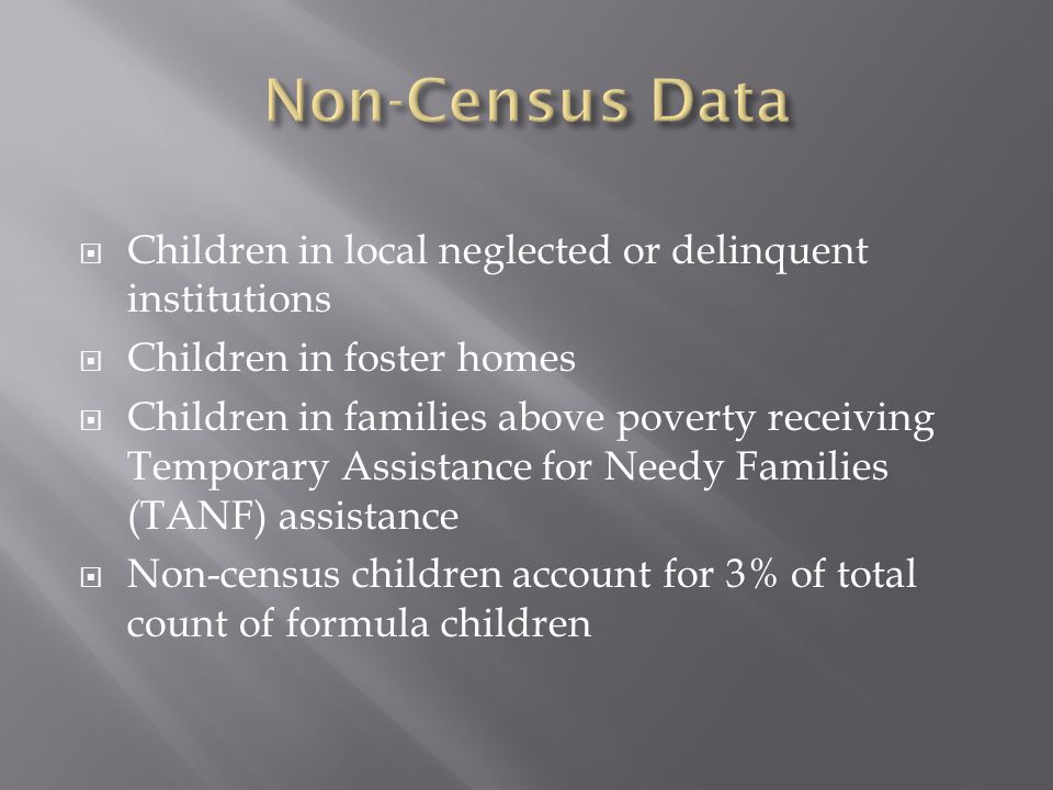  Children in local neglected or delinquent institutions  Children in foster homes  Children in families above poverty receiving Temporary Assistance for Needy Families (TANF) assistance  Non-census children account for 3% of total count of formula children