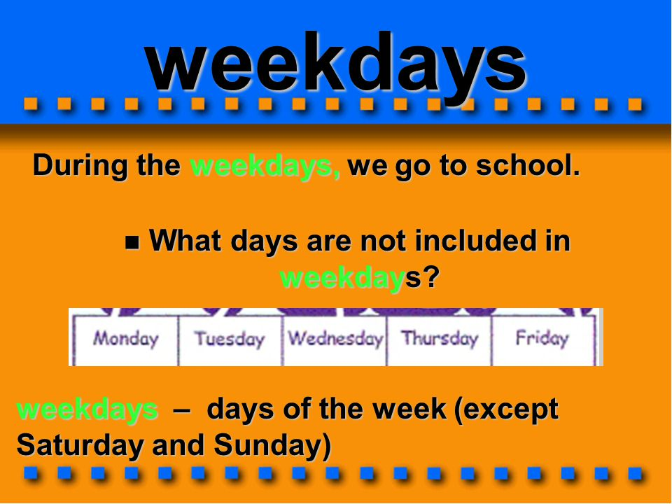 weekdays During the weekdays, we go to school.