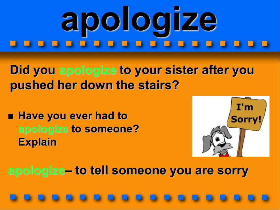 apologize Did you apologize to your sister after you pushed her down the stairs.