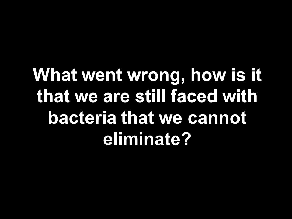 What went wrong, how is it that we are still faced with bacteria that we cannot eliminate?