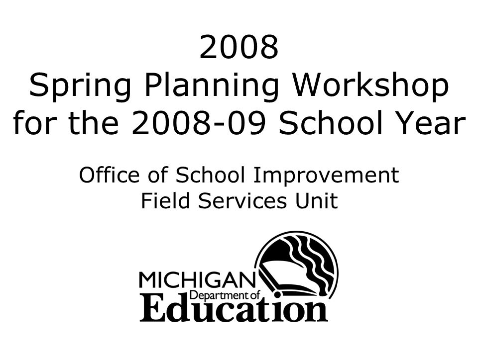 2008 Spring Planning Workshop for the 2008-09 School Year Office of School Improvement Field Services Unit