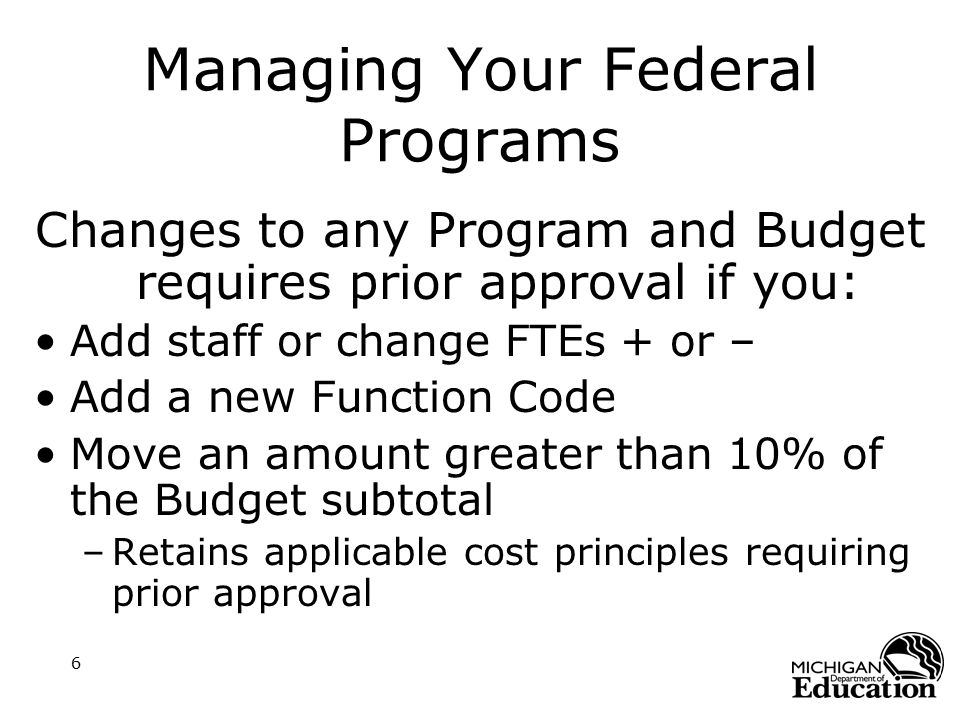 6 Managing Your Federal Programs Changes to any Program and Budget requires prior approval if you: Add staff or change FTEs + or – Add a new Function Code Move an amount greater than 10% of the Budget subtotal –Retains applicable cost principles requiring prior approval