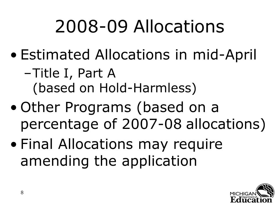 8 2008-09 Allocations Estimated Allocations in mid-April –Title I, Part A (based on Hold-Harmless) Other Programs (based on a percentage of 2007-08 allocations) Final Allocations may require amending the application