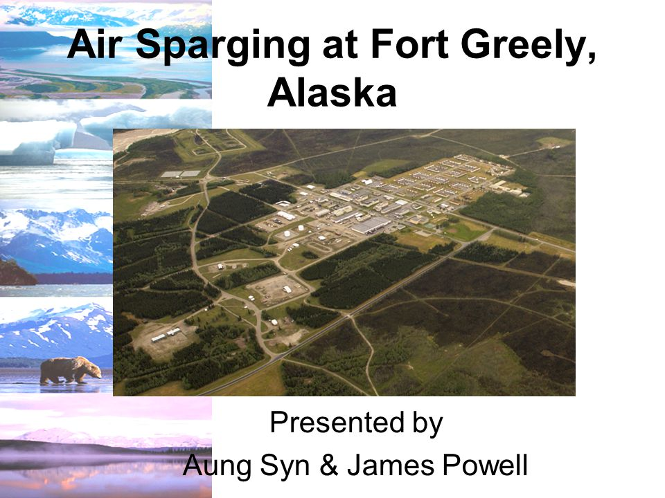 Air Sparging at Fort Greely, Alaska Presented by Aung Syn & James Powell