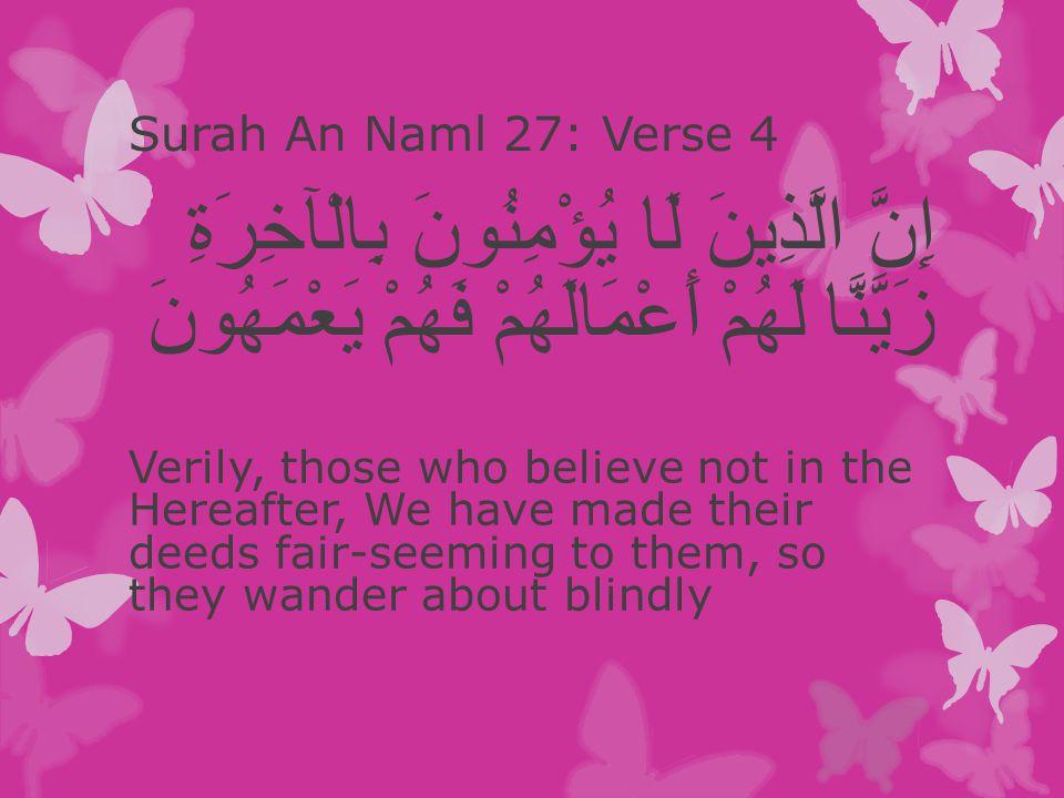 Surah An Naml 27: Verse 4 إِنَّ الَّذِينَ لَا يُؤْمِنُونَ بِالْآخِرَةِ زَيَّنَّا لَهُمْ أَعْمَالَهُمْ فَهُمْ يَعْمَهُونَ Verily, those who believe not in the Hereafter, We have made their deeds fair-seeming to them, so they wander about blindly