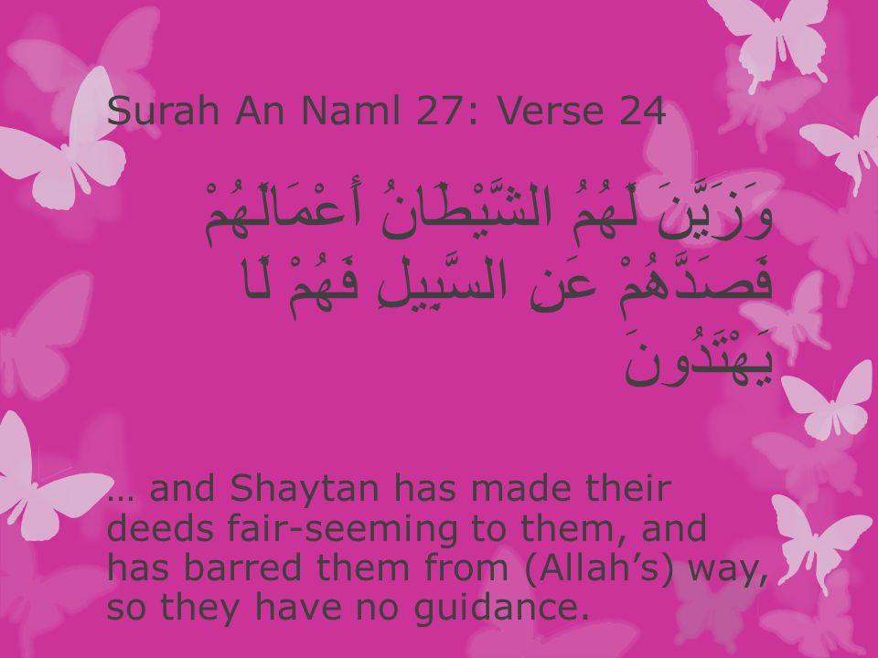 Surah An Naml 27: Verse 24 وَزَيَّنَ لَهُمُ الشَّيْطَانُ أَعْمَالَهُمْ فَصَدَّهُمْ عَنِ السَّبِيلِ فَهُمْ لَا يَهْتَدُونَ … and Shaytan has made their deeds fair-seeming to them, and has barred them from (Allah's) way, so they have no guidance.