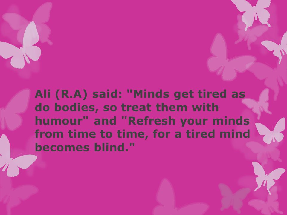 Ali (R.A) said: Minds get tired as do bodies, so treat them with humour and Refresh your minds from time to time, for a tired mind becomes blind.