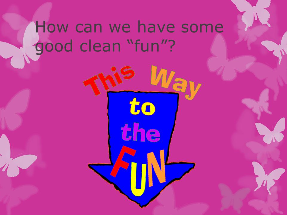 "How can we have some good clean ""fun""?"