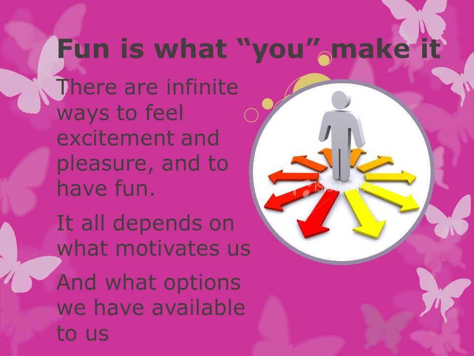 "Fun is what ""you"" make it There are infinite ways to feel excitement and pleasure, and to have fun. It all depends on what motivates us And what optio"