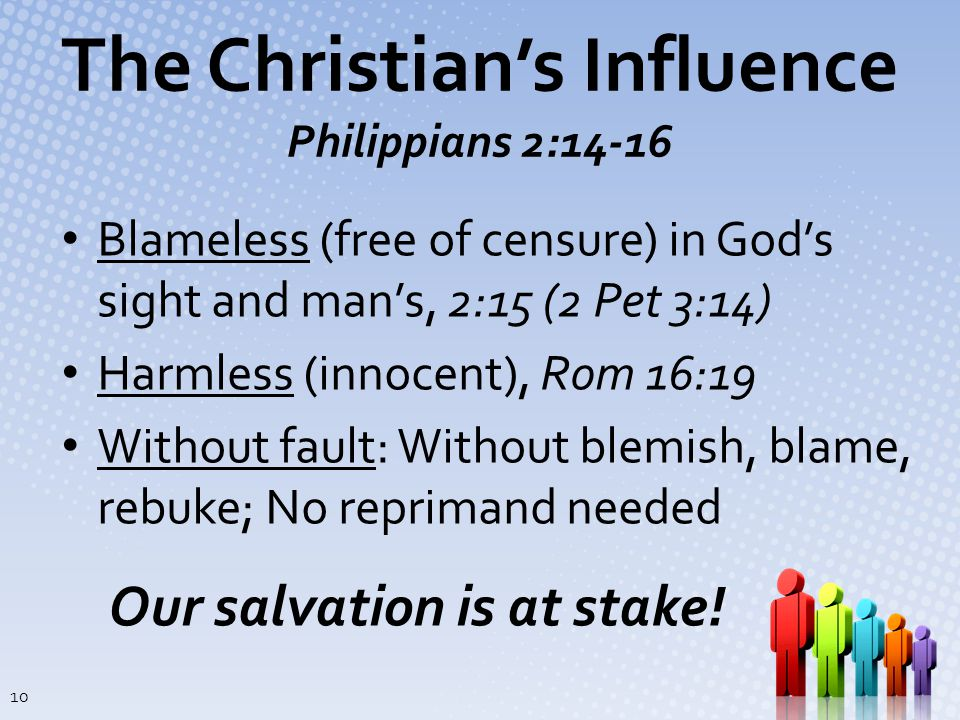 The Christian's Influence Philippians 2:14-16 Blameless (free of censure) in God's sight and man's, 2:15 (2 Pet 3:14) Harmless (innocent), Rom 16:19 Without fault: Without blemish, blame, rebuke; No reprimand needed Our salvation is at stake.