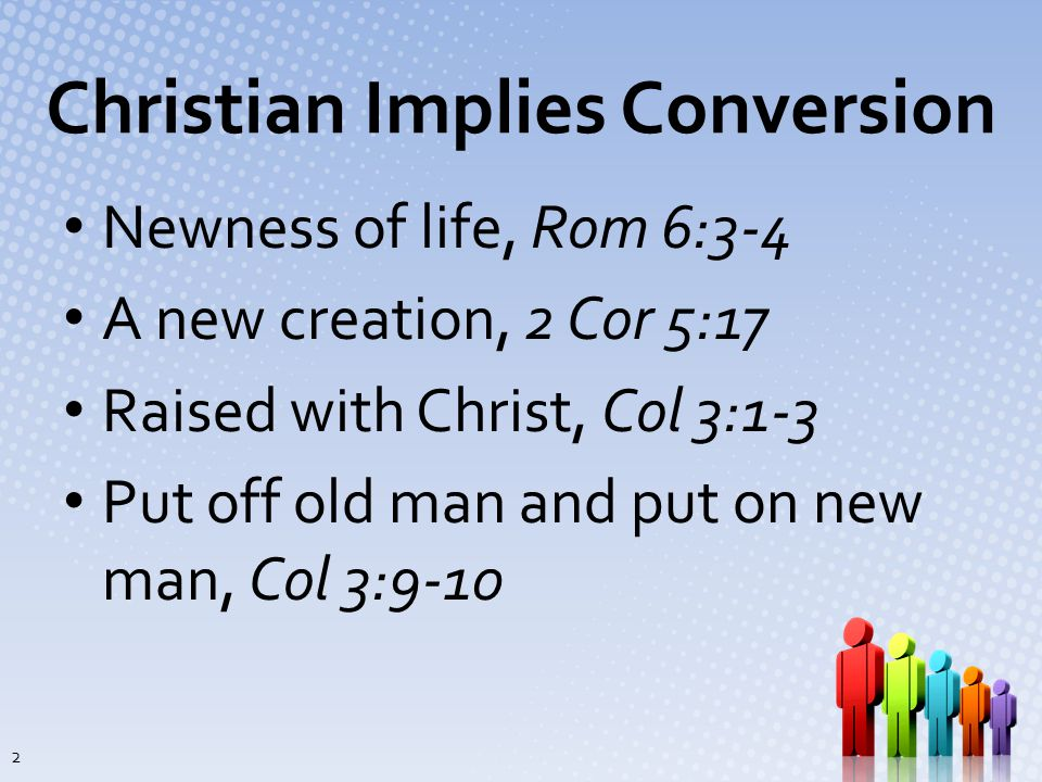 Christian Implies Conversion Newness of life, Rom 6:3-4 A new creation, 2 Cor 5:17 Raised with Christ, Col 3:1-3 Put off old man and put on new man, Col 3:9-10 2