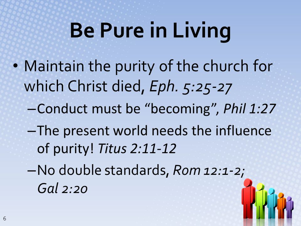 Be Pure in Living Church must not condone sin, 1 Cor 5:1-2, 13; Gal 6:1; 2 Ths 3:6, 14-15 – Goal is to bring about repentance and reformation – Influence and health of the church is at stake, 1 Cor 5:6-7; cf.