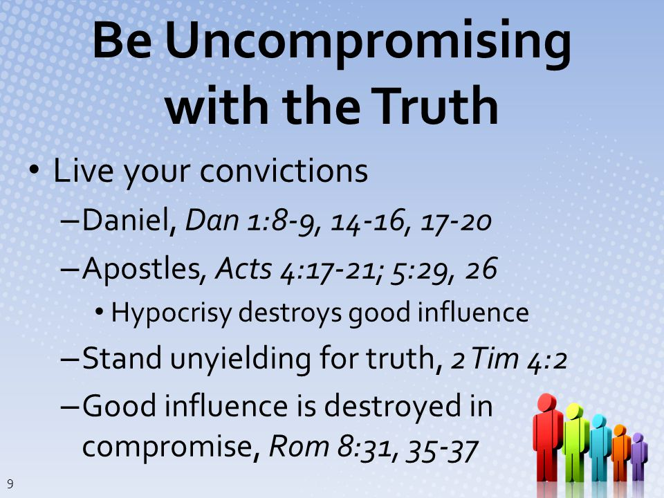 Be Uncompromising with the Truth Live your convictions – Daniel, Dan 1:8-9, 14-16, 17-20 – Apostles, Acts 4:17-21; 5:29, 26 Hypocrisy destroys good influence – Stand unyielding for truth, 2 Tim 4:2 – Good influence is destroyed in compromise, Rom 8:31, 35-37 9