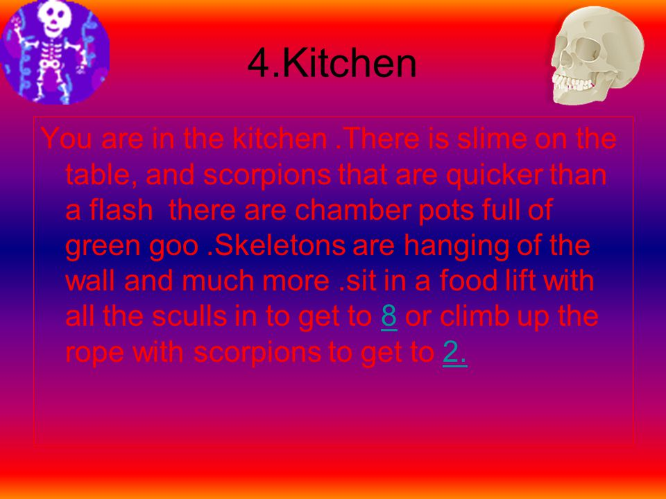 4.Kitchen You are in the kitchen.There is slime on the table, and scorpions that are quicker than a flash there are chamber pots full of green goo.Skeletons are hanging of the wall and much more.sit in a food lift with all the sculls in to get to 8 or climb up the rope with scorpions to get to 2.82.