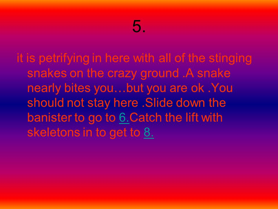 5. it is petrifying in here with all of the stinging snakes on the crazy ground.A snake nearly bites you…but you are ok.You should not stay here.Slide