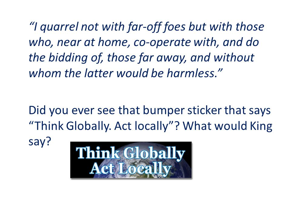 I quarrel not with far-off foes but with those who, near at home, co-operate with, and do the bidding of, those far away, and without whom the latter would be harmless. Did you ever see that bumper sticker that says Think Globally.
