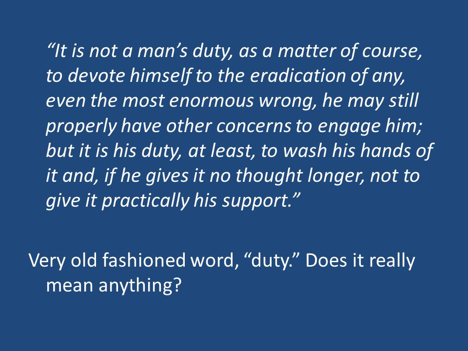 It is not a man's duty, as a matter of course, to devote himself to the eradication of any, even the most enormous wrong, he may still properly have other concerns to engage him; but it is his duty, at least, to wash his hands of it and, if he gives it no thought longer, not to give it practically his support. Very old fashioned word, duty. Does it really mean anything