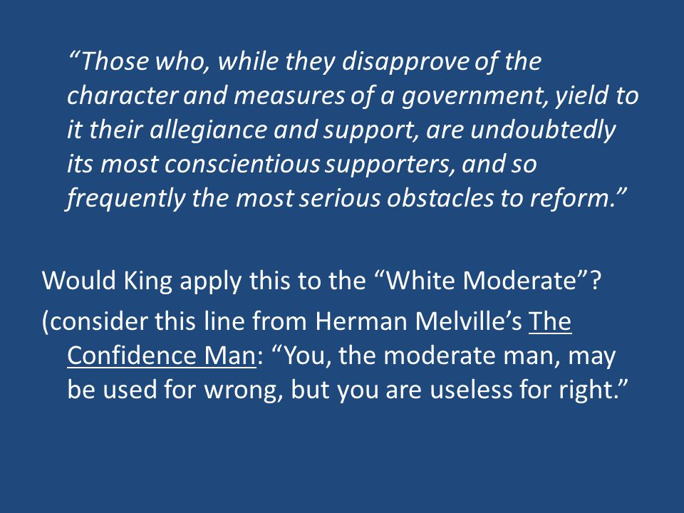 Those who, while they disapprove of the character and measures of a government, yield to it their allegiance and support, are undoubtedly its most conscientious supporters, and so frequently the most serious obstacles to reform. Would King apply this to the White Moderate .