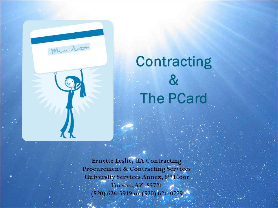 Ernette Leslie, UA Contracting Procurement & Contracting Services University Services Annex, 6 th Floor Tucson, AZ 85721 (520) 626-3919 or (520) 621-0779 Contracting & The PCard