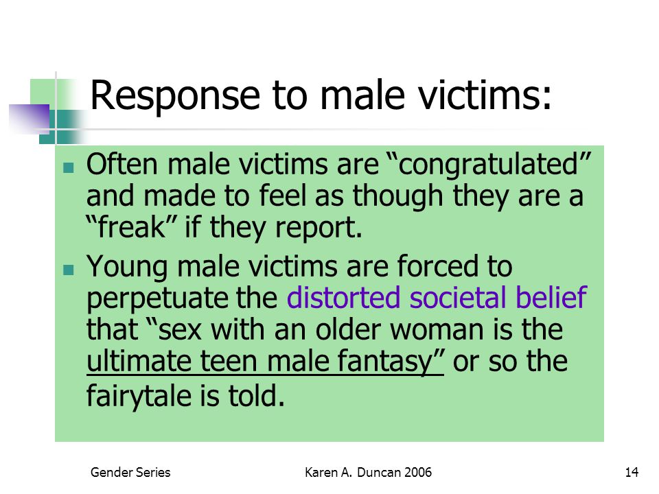 """Gender SeriesKaren A. Duncan 200614 Response to male victims: Often male victims are """"congratulated"""" and made to feel as though they are a """"freak"""" if"""