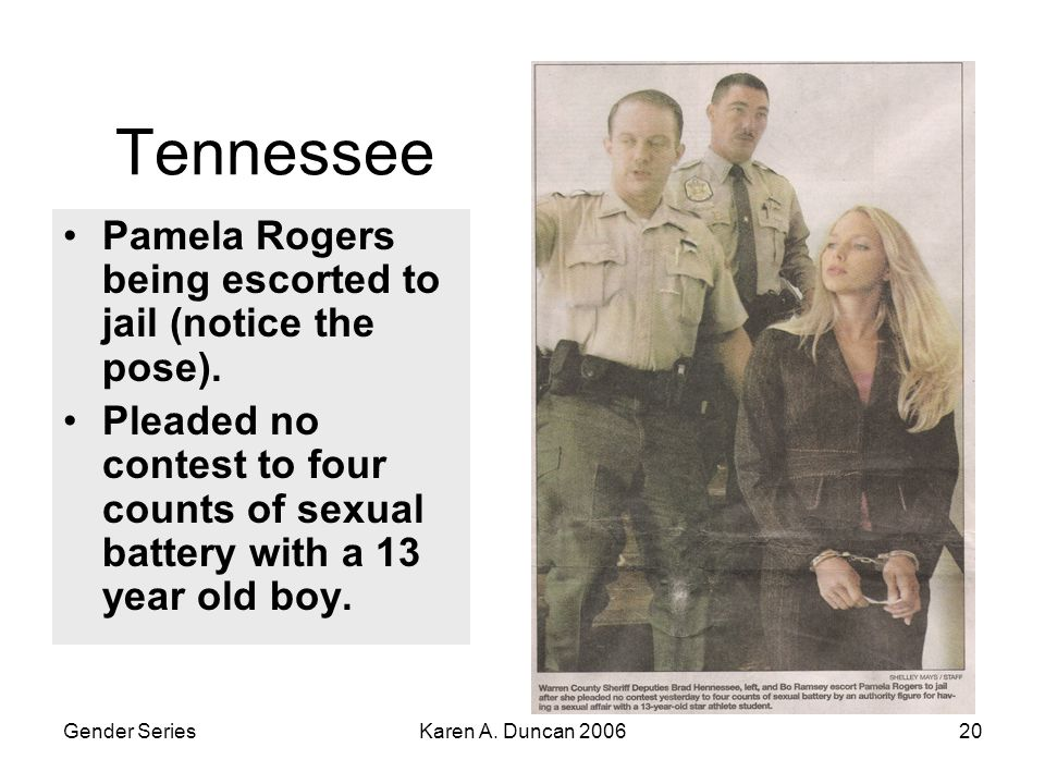 Gender SeriesKaren A. Duncan 200620 Tennessee Pamela Rogers being escorted to jail (notice the pose). Pleaded no contest to four counts of sexual batt