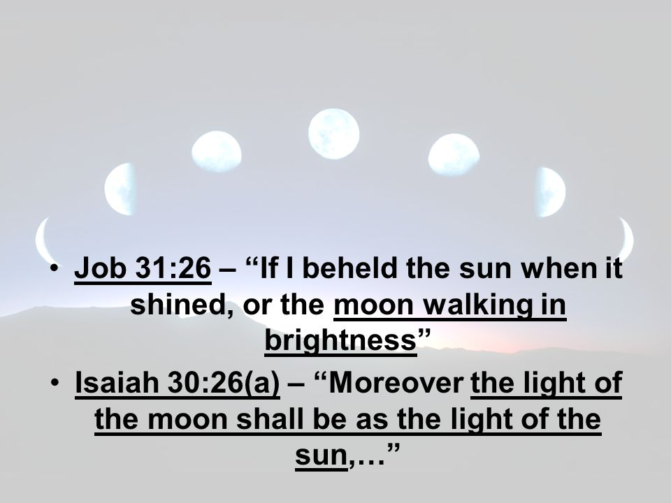 Job 31:26 – If I beheld the sun when it shined, or the moon walking in brightness Isaiah 30:26(a) – Moreover the light of the moon shall be as the light of the sun,…