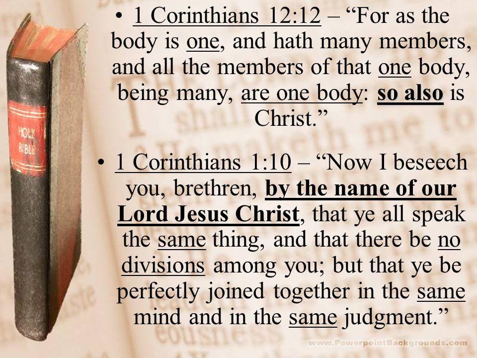 so also1 Corinthians 12:12 – For as the body is one, and hath many members, and all the members of that one body, being many, are one body: so also is Christ. 1 Corinthians 1:10 – Now I beseech you, brethren, by the name of our Lord Jesus Christ, that ye all speak the same thing, and that there be no divisions among you; but that ye be perfectly joined together in the same mind and in the same judgment.