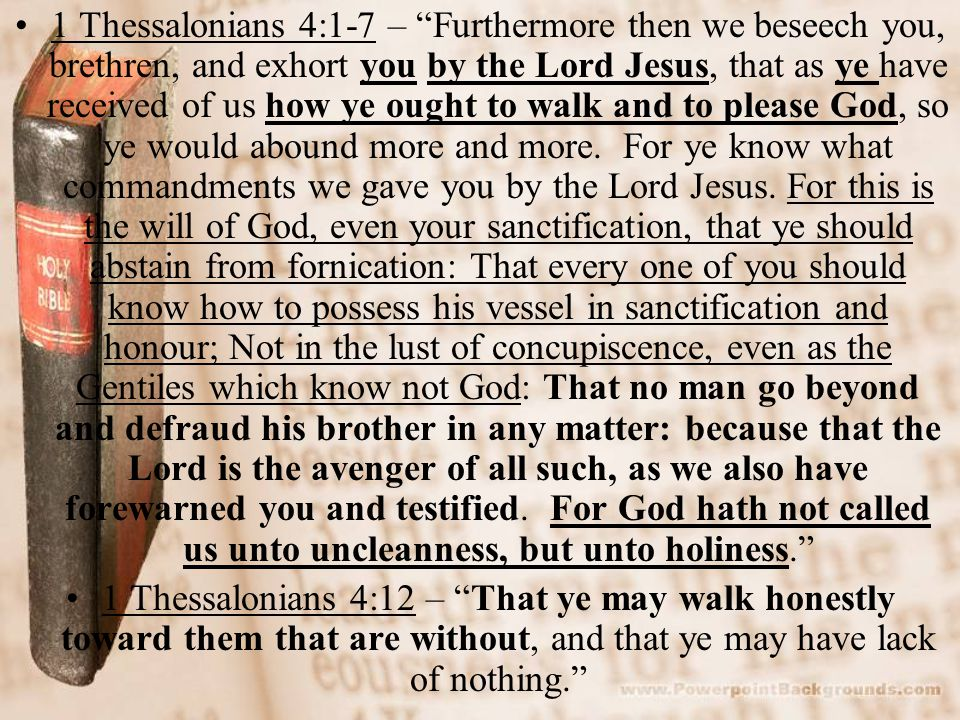 1 Thessalonians 4:1-7 – Furthermore then we beseech you, brethren, and exhort you by the Lord Jesus, that as ye have received of us how ye ought to walk and to please God, so ye would abound more and more.