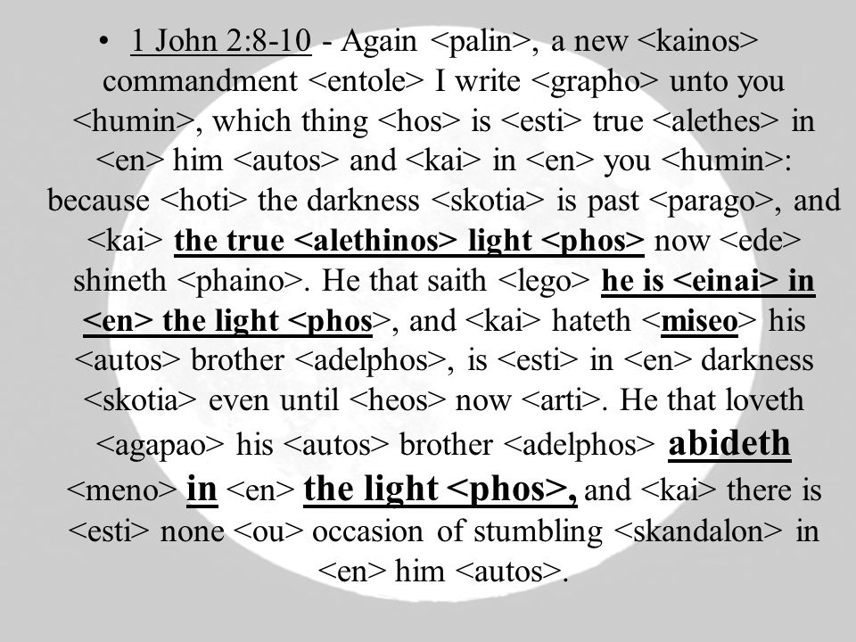 1 John 2:8-10 - Again, a new commandment I write unto you, which thing is true in him and in you : because the darkness is past, and the true light now shineth.