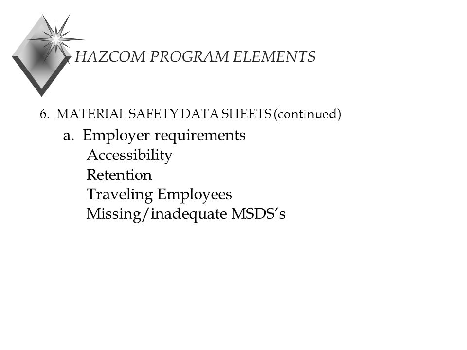 HAZCOM PROGRAM ELEMENTS 6. MATERIAL SAFETY DATA SHEETS (continued) a.