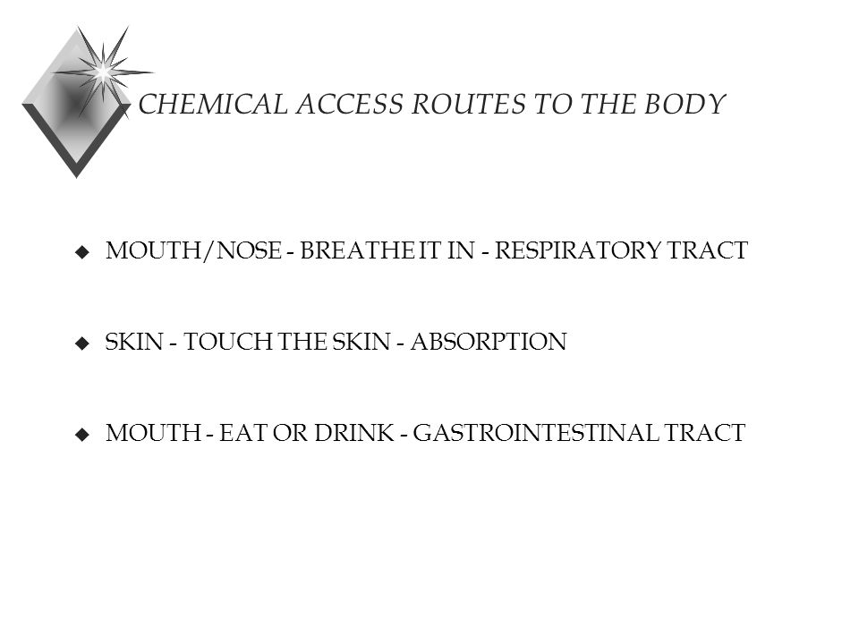 CHEMICAL ACCESS ROUTES TO THE BODY u MOUTH/NOSE - BREATHE IT IN - RESPIRATORY TRACT u SKIN - TOUCH THE SKIN - ABSORPTION u MOUTH - EAT OR DRINK - GASTROINTESTINAL TRACT