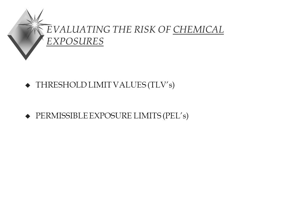 EVALUATING THE RISK OF CHEMICAL EXPOSURES u THRESHOLD LIMIT VALUES (TLV's) u PERMISSIBLE EXPOSURE LIMITS (PEL's)