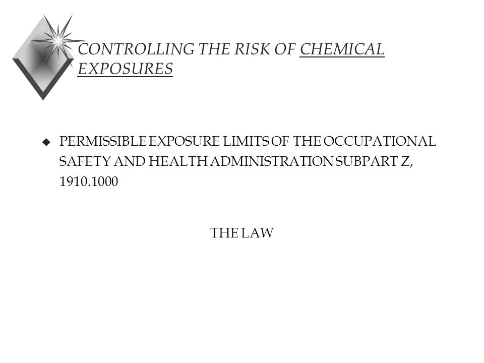 CONTROLLING THE RISK OF CHEMICAL EXPOSURES u PERMISSIBLE EXPOSURE LIMITS OF THE OCCUPATIONAL SAFETY AND HEALTH ADMINISTRATION SUBPART Z, 1910.1000 THE LAW
