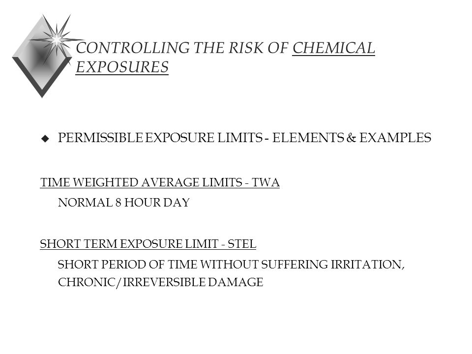 CONTROLLING THE RISK OF CHEMICAL EXPOSURES u PERMISSIBLE EXPOSURE LIMITS - ELEMENTS & EXAMPLES TIME WEIGHTED AVERAGE LIMITS - TWA NORMAL 8 HOUR DAY SHORT TERM EXPOSURE LIMIT - STEL SHORT PERIOD OF TIME WITHOUT SUFFERING IRRITATION, CHRONIC/IRREVERSIBLE DAMAGE