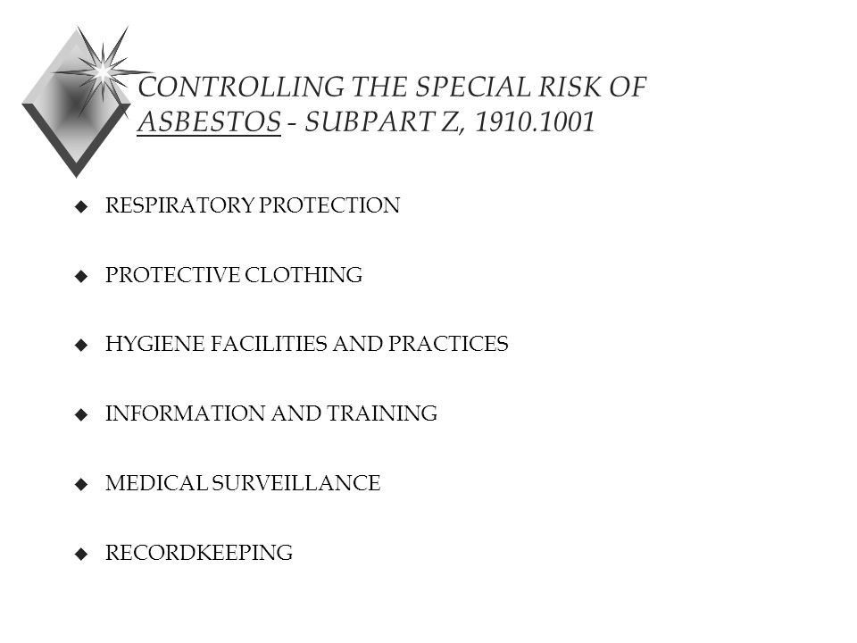 CONTROLLING THE SPECIAL RISK OF ASBESTOS - SUBPART Z, 1910.1001 u RESPIRATORY PROTECTION u PROTECTIVE CLOTHING u HYGIENE FACILITIES AND PRACTICES u INFORMATION AND TRAINING u MEDICAL SURVEILLANCE u RECORDKEEPING