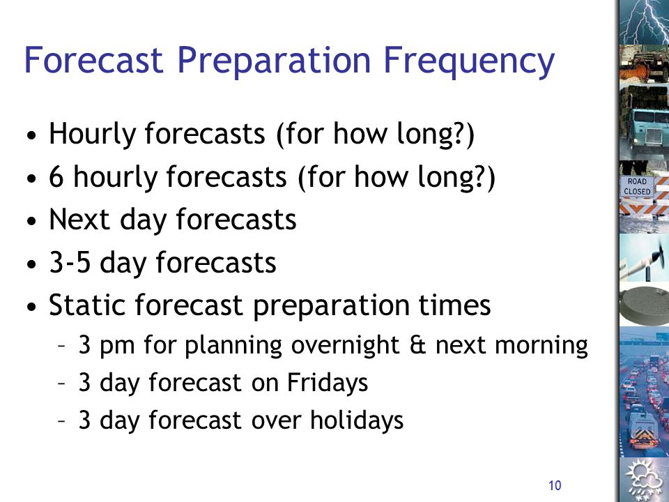 10 Forecast Preparation Frequency Hourly forecasts (for how long ) 6 hourly forecasts (for how long ) Next day forecasts 3-5 day forecasts Static forecast preparation times –3 pm for planning overnight & next morning –3 day forecast on Fridays –3 day forecast over holidays