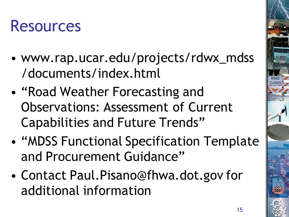 15 Resources www.rap.ucar.edu/projects/rdwx_mdss /documents/index.html Road Weather Forecasting and Observations: Assessment of Current Capabilities and Future Trends MDSS Functional Specification Template and Procurement Guidance Contact Paul.Pisano@fhwa.dot.gov for additional information