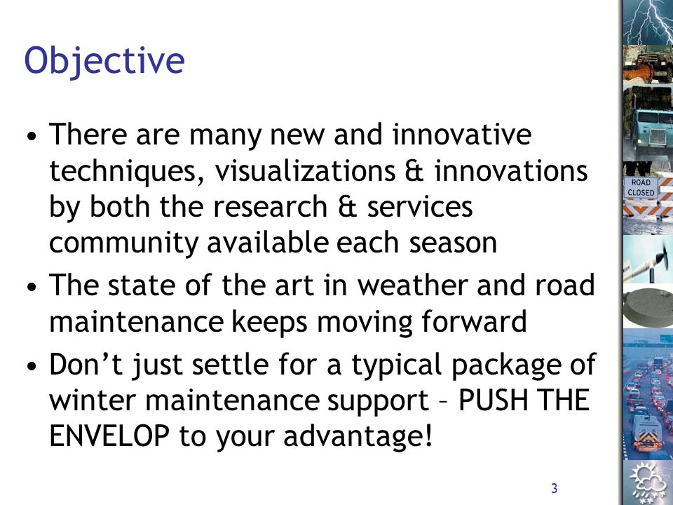 3 Objective There are many new and innovative techniques, visualizations & innovations by both the research & services community available each season The state of the art in weather and road maintenance keeps moving forward Don't just settle for a typical package of winter maintenance support – PUSH THE ENVELOP to your advantage!