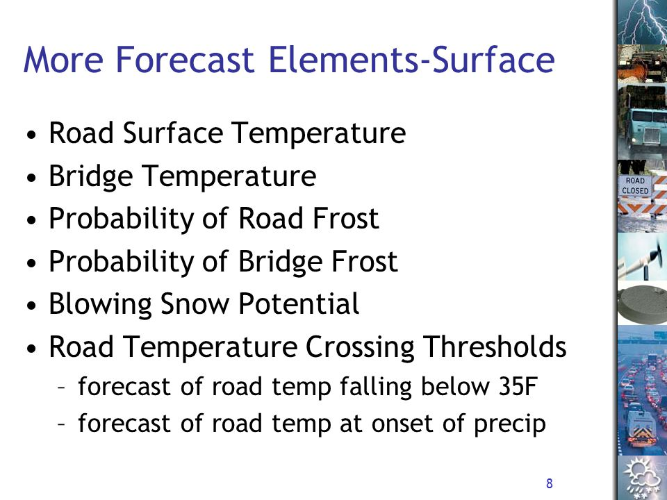 8 More Forecast Elements-Surface Road Surface Temperature Bridge Temperature Probability of Road Frost Probability of Bridge Frost Blowing Snow Potential Road Temperature Crossing Thresholds –forecast of road temp falling below 35F –forecast of road temp at onset of precip