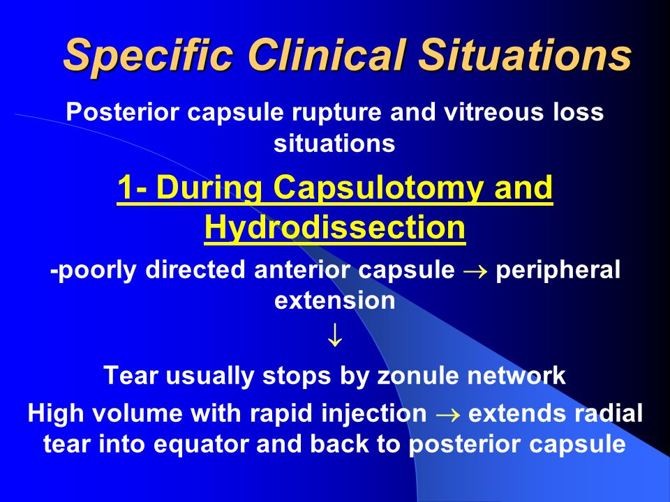 Specific Clinical Situations Posterior capsule rupture and vitreous loss situations 1- During Capsulotomy and Hydrodissection -poorly directed anterior capsule  peripheral extension  Tear usually stops by zonule network High volume with rapid injection  extends radial tear into equator and back to posterior capsule