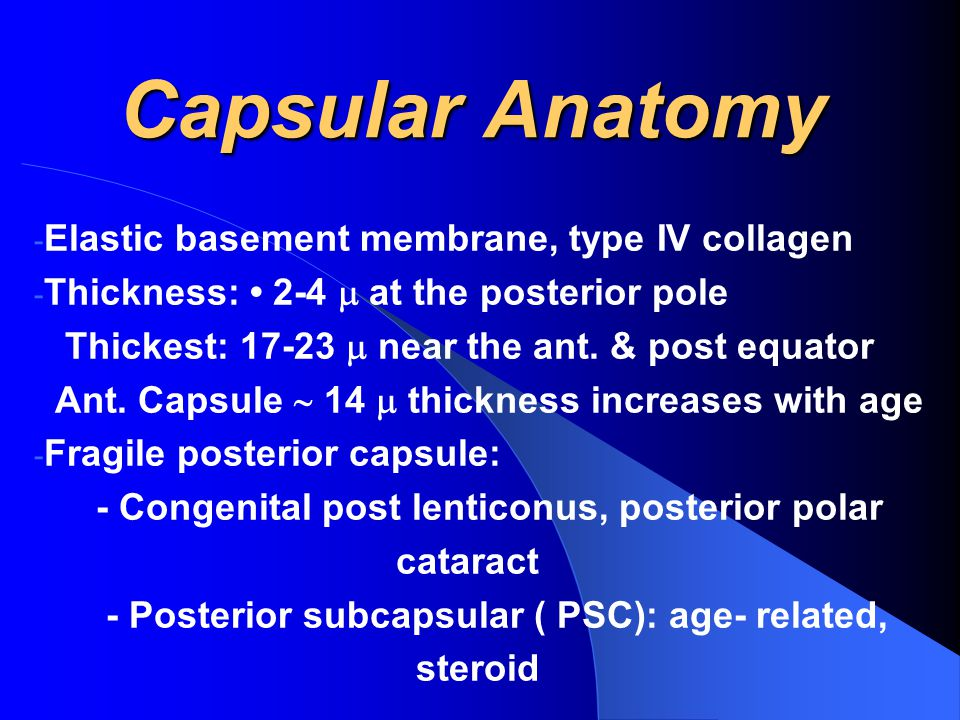 Capsular Anatomy - Elastic basement membrane, type IV collagen - Thickness: 2-4  at the posterior pole Thickest: 17-23  near the ant.